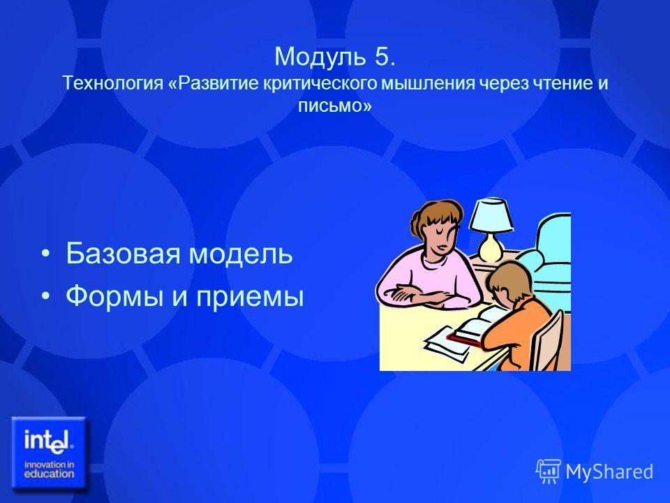 Модуль 5. Технология «Развитие критического мышления через чтение и письмо» Базовая модель Формы и приемы