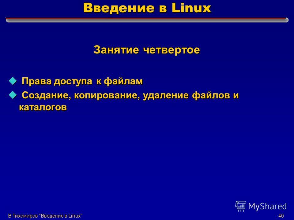 В.Тихомиров Введение в Linux40 Введение в Linux Занятие четвертое u Права доступа к файлам u Создание, копирование, удаление файлов и каталогов
