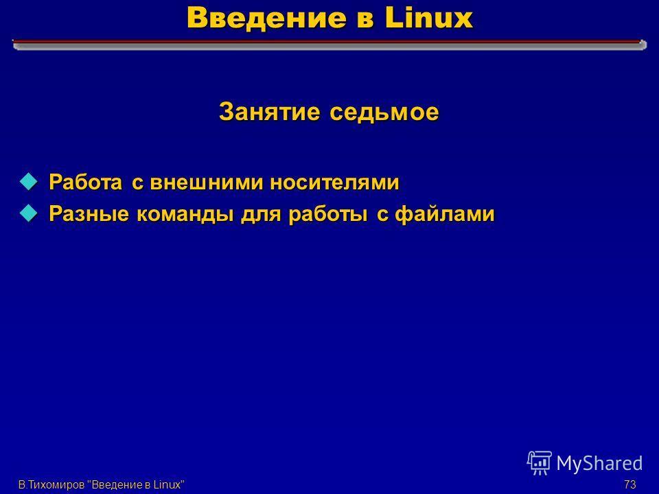 В.Тихомиров Введение в Linux73 Введение в Linux Занятие седьмое u Работа с внешними носителями u Разные команды для работы с файлами