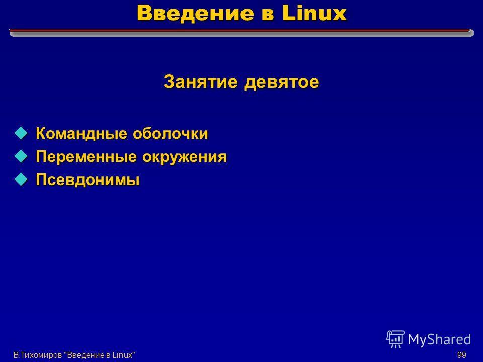 В.Тихомиров Введение в Linux99 Введение в Linux Занятие девятое u Командные оболочки u Переменные окружения u Псевдонимы