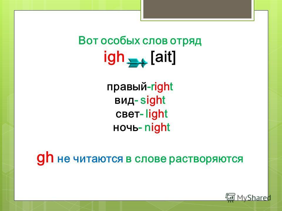 Вот особых слов отряд igh [ait] правый-right вид- sight свет- light ночь- night gh не читаются в слове растворяются