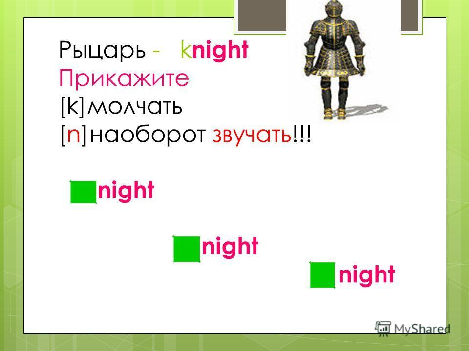 Рыцарь - k night Прикажите [k]молчать [n]наоборот звучать!!! night night night