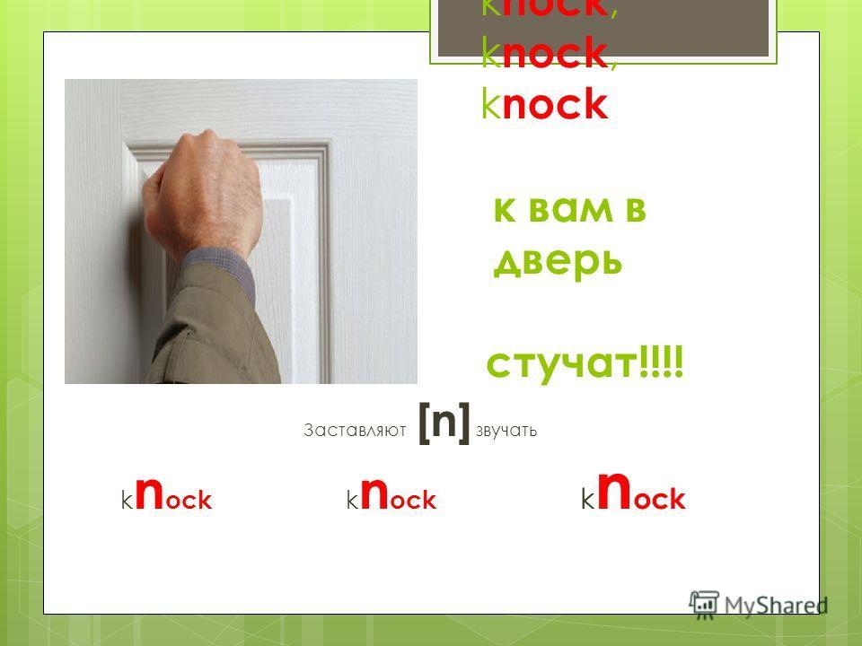 k nock, k nock, k nock к вам в дверь дверь стучат!!!! Заставляют [n] звучать k n ock k n ock k n ock