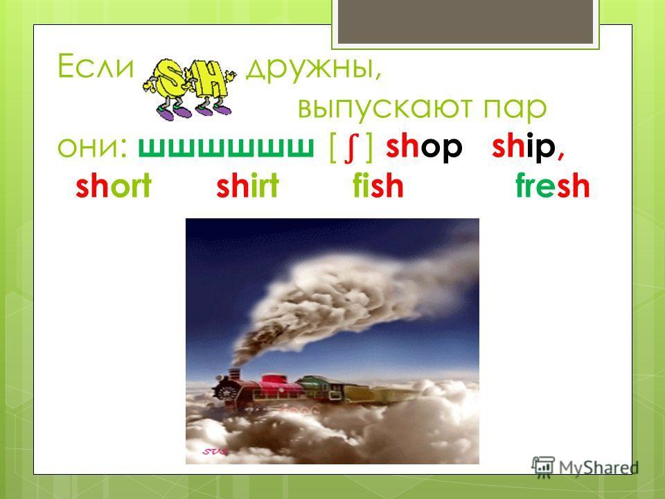 Если дружны, выпускают пар они: шшшшшш [ ʃ ] shop ship, short shirt fish fresh