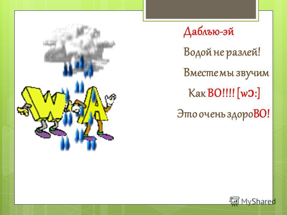 Даблъю-эй Водой не разлей! Вместе мы звучим Как ВО!!!! [w ɔ :] Это очень здороВО!
