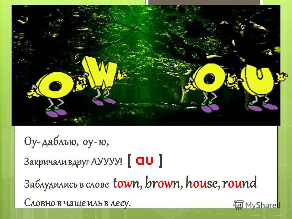 Оу- даблъю, оу- ю, Закричали вдруг АУУУУ ! [ au ] Заблудились в слове town, brown, house, round Словно в чаще иль в лесу.