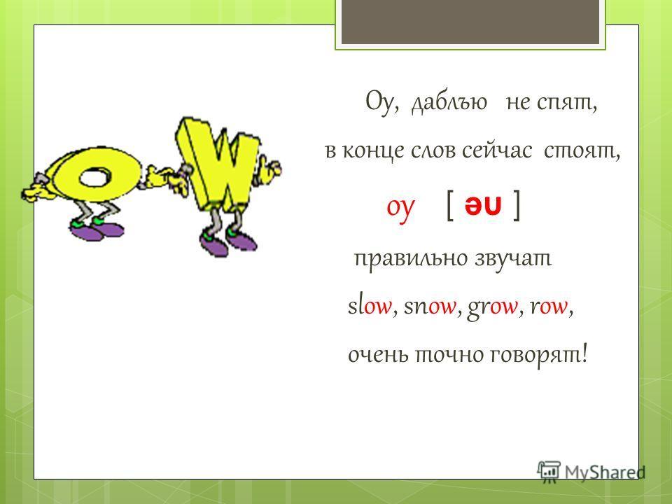 Оу, даблъю не спят, в конце слов сейчас стоят, оу [ ə u ] правильно звучат slow, snow, grow, row, очень точно говорят!