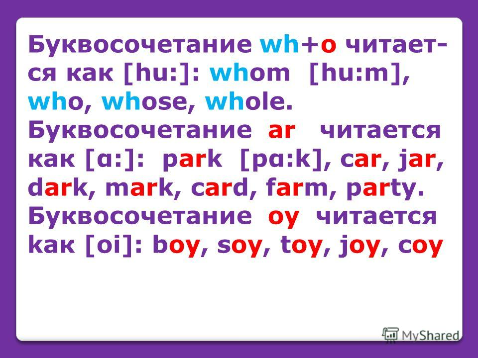 Буквосочетание wh+o читает- cя как [hu:]: whom [hu:m], who, whose, whole. Буквосочетание ar читается как [α:]: park [pα:k], car, jar, dark, mark, card, farm, party. Буквосочетание oy читается kак [oi]: boy, soy, toy, joy, coy