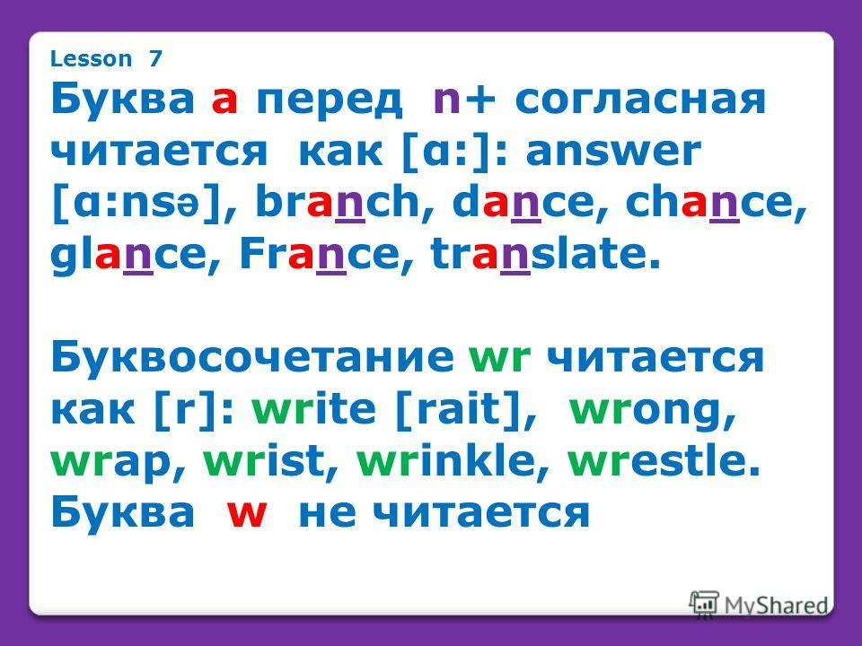 Lesson 7 Буква а перед n+ согласная читается как [α:]: answer [α:ns ə ], branch, dance, chance, glance, France, translate. Буквосочетание wr читается как [r]: write [rait], wrong, wrap, wrist, wrinkle, wrestle. Буква w не читается