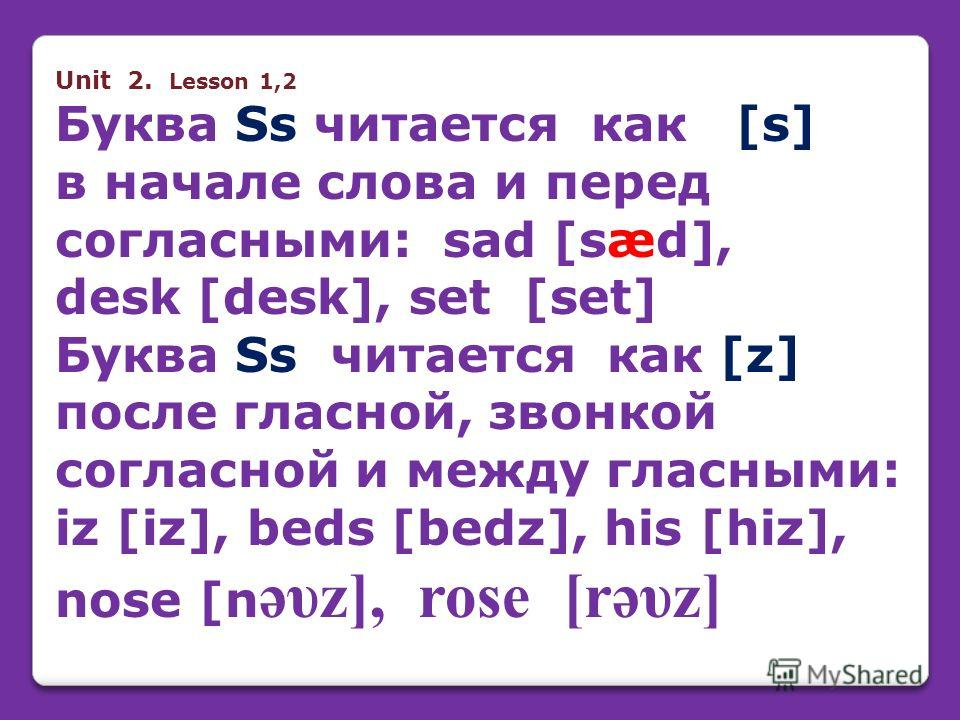 Unit 2. Lesson 1,2 Буква Ss читается как [s] в начале слова и перед согласными: sad [sæd], desk [desk], set [set] Буква Ss читается как [z] после гласной, звонкой согласной и между гласными: iz [iz], beds [bedz], his [hiz], nose [n əυz], rose [rəυz]