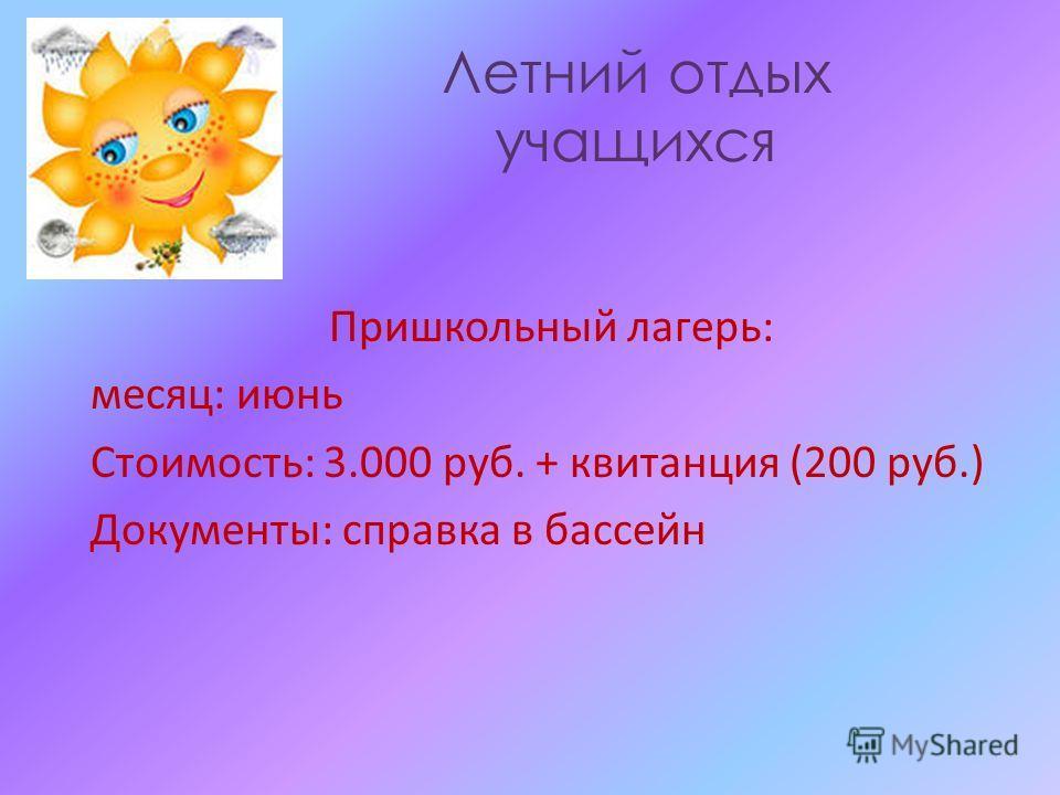 Летний отдых учащихся Пришкольный лагерь: месяц: июнь Стоимость: 3.000 руб. + квитанция (200 руб.) Документы: справка в бассейн