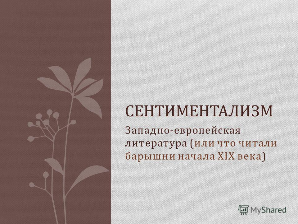 Западно-европейская литература (или что читали барышни начала XIX века) СЕНТИМЕНТАЛИЗМ