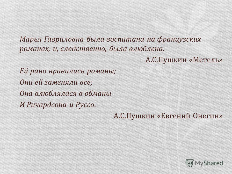 Марья Гавриловна была воспитана на французских романах, и, следственно, была влюблена. А.С.Пушкин «Метель» Ей рано нравились романы; Они ей заменяли все; Она влюблялася в обманы И Ричардсона и Руссо. А.С.Пушкин «Евгений Онегин»