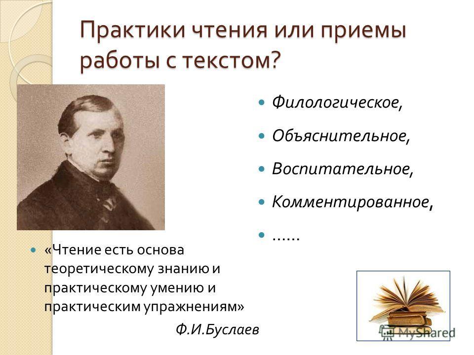 Практики чтения или приемы работы с текстом ? « Чтение есть основа теоретическому знанию и практическому умению и практическим упражнениям » Ф. И. Буслаев Филологическое, Объяснительное, Воспитательное, Комментированное, ……