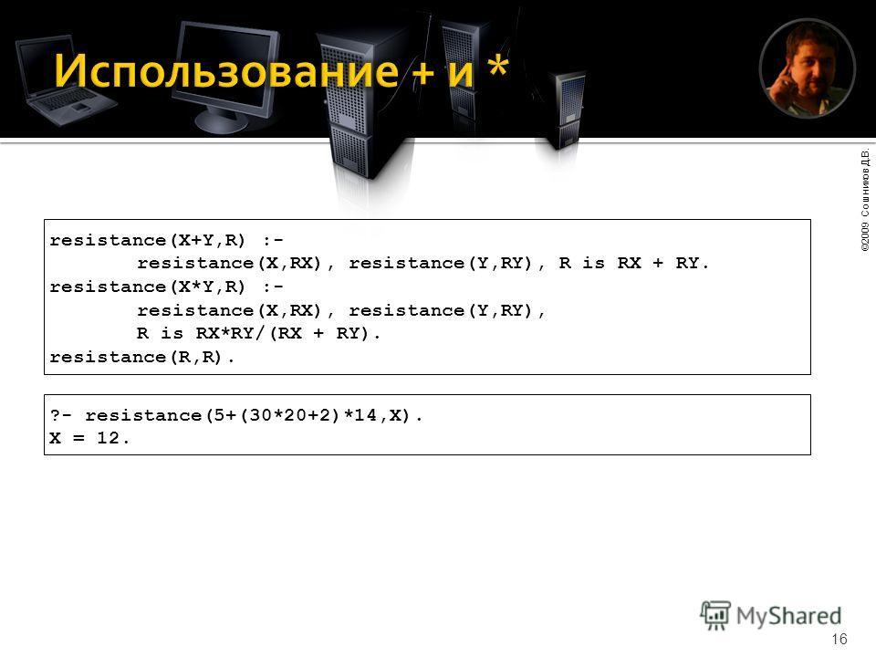 ©2009 Сошников Д.В. 16 resistance(X+Y,R) :- resistance(X,RX), resistance(Y,RY), R is RX + RY. resistance(X*Y,R) :- resistance(X,RX), resistance(Y,RY), R is RX*RY/(RX + RY). resistance(R,R). ?- resistance(5+(30*20+2)*14,X). X = 12.