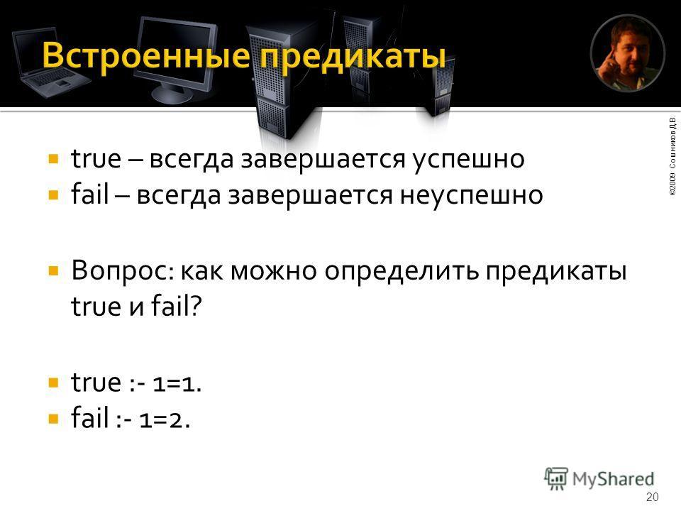 ©2009 Сошников Д.В. 20 true – всегда завершается успешно fail – всегда завершается неуспешно Вопрос: как можно определить предикаты true и fail? true :- 1=1. fail :- 1=2.