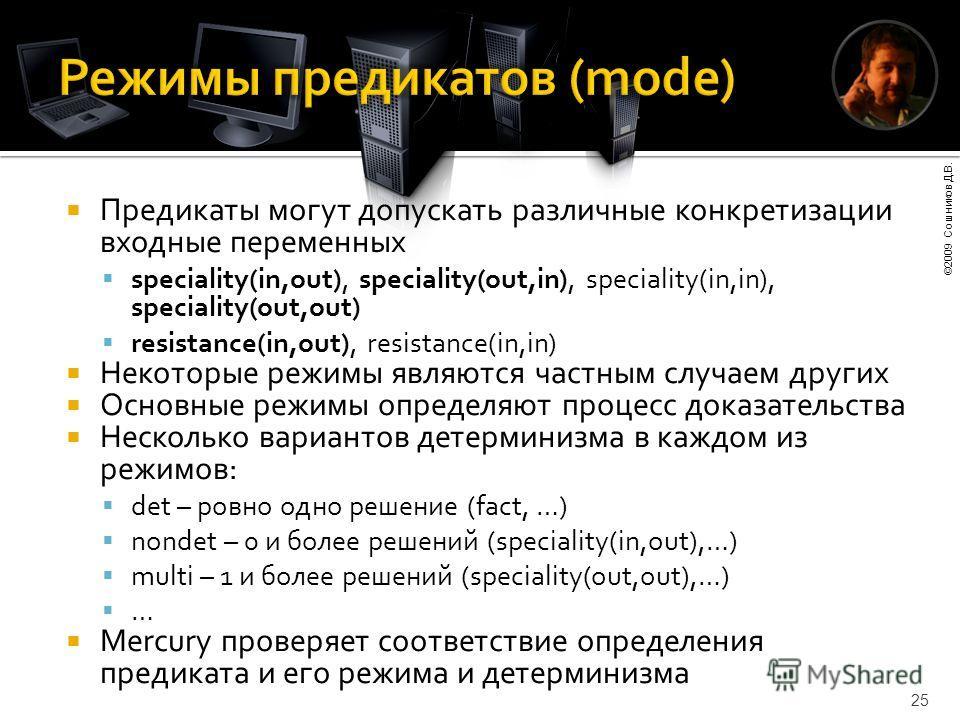 ©2009 Сошников Д.В. 25 Предикаты могут допускать различные конкретизации входные переменных speciality(in,out), speciality(out,in), speciality(in,in), speciality(out,out) resistance(in,out), resistance(in,in) Некоторые режимы являются частным случаем