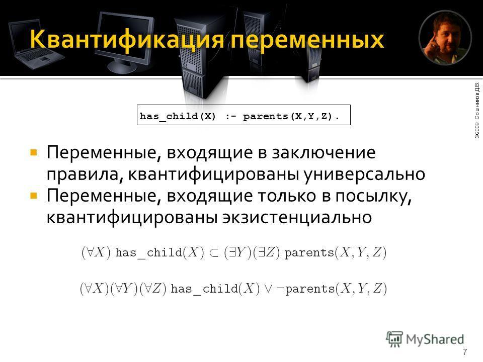 ©2009 Сошников Д.В. 7 Переменные, входящие в заключение правила, квантифицированы универсально Переменные, входящие только в посылку, квантифицированы экзистенциально has_child(X) :- parents(X,Y,Z).