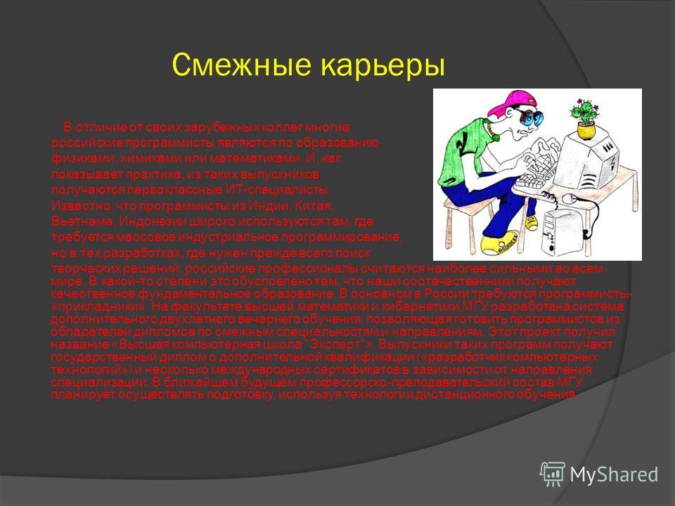 Смежные карьеры В отличие от своих зарубежных коллег многие российские программисты являются по образованию физиками, химиками или математиками. И, как показывает практика, из таких выпускников получаются первоклассные ИТ-специалисты. Известно, что п