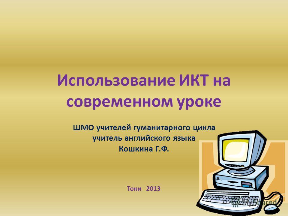 Использование ИКТ на современном уроке ШМО учителей гуманитарного цикла учитель английского языка Кошкина Г.Ф. Токи 2013