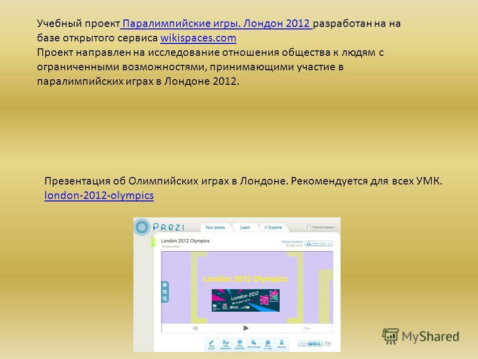 Учебный проект Паралимпийские игры. Лондон 2012 разработан на на базе открытого сервиса wikispaces.com Проект направлен на исследование отношения общества к людям с ограниченными возможностями, принимающими участие в паралимпийских играх в Лондоне 20