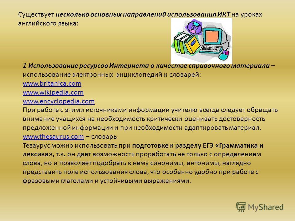 Существует несколько основных направлений использования ИКТ на уроках английского языка: 1 Использование ресурсов Интернета в качестве справочного материала – использование электронных энциклопедий и словарей: www.britanica.com www.wikipedia.com www.