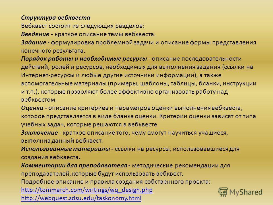 Структура вебквеста Вебквест состоит из следующих разделов: Введение - краткое описание темы вебквеста. Задание - формулировка проблемной задачи и описание формы представления конечного результата. Порядок работы и необходимые ресурсы - описание посл