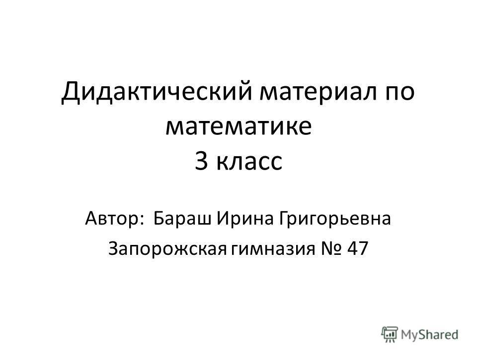 Дидактический материал по математике 3 класс Автор: Бараш Ирина Григорьевна Запорожская гимназия 47