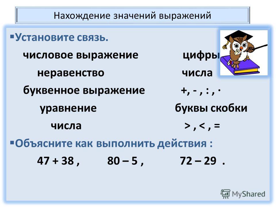 Нахождение значений выражений Установите связь. числовое выражение цифры неравенство числа буквенное выражение +, -, :, уравнение буквы скобки числа >,