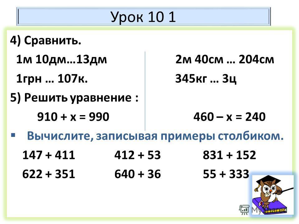 Урок 10 1 4) Сравнить. 1 м 10 дм…13 дм 2 м 40 см … 204 см 1 грн … 107 к. 345 кг … 3 ц 5) Решить уравнение : 910 + х = 990 460 – х = 240 Вычислите, записывая примеры столбиком. 147 + 411 412 + 53 831 + 152 622 + 351 640 + 36 55 + 333