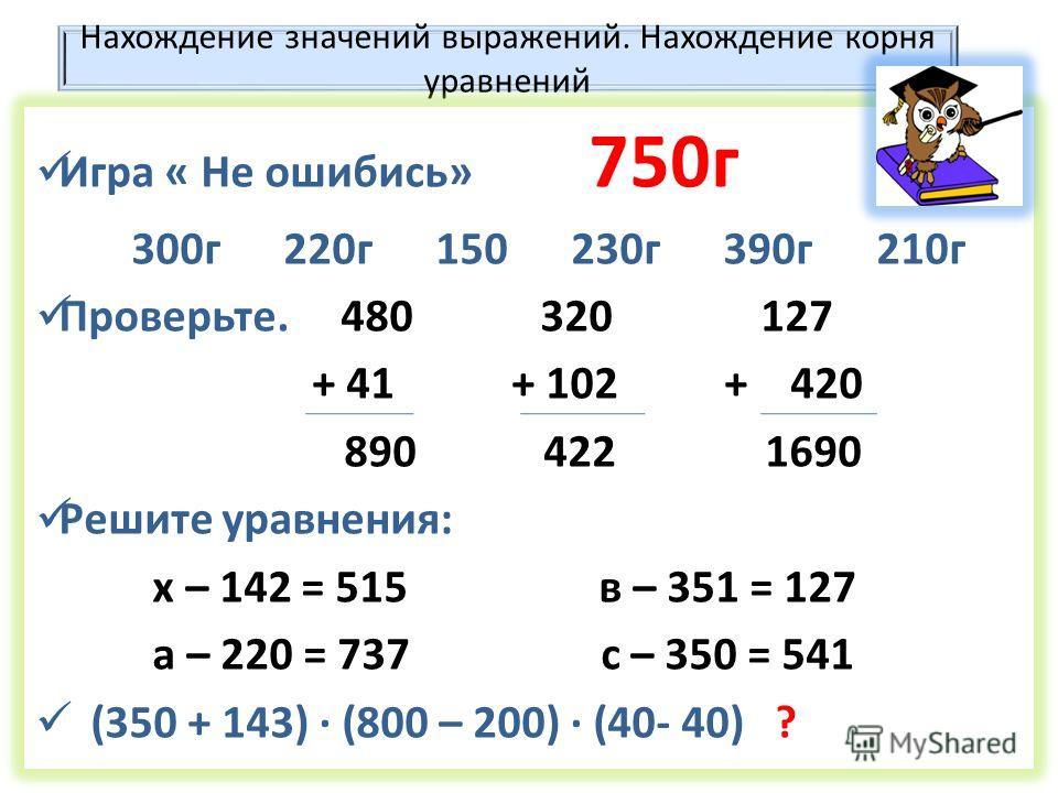 Нахождение значений выражений. Нахождение корня уравнений Игра « Не ошибись» 750 г 300 г 220 г 150 230 г 390 г 210 г Проверьте. 480 320 127 + 41 + 102 + 420 890 422 1690 Решите уравнения: х – 142 = 515 в – 351 = 127 а – 220 = 737 с – 350 = 541 (350 +