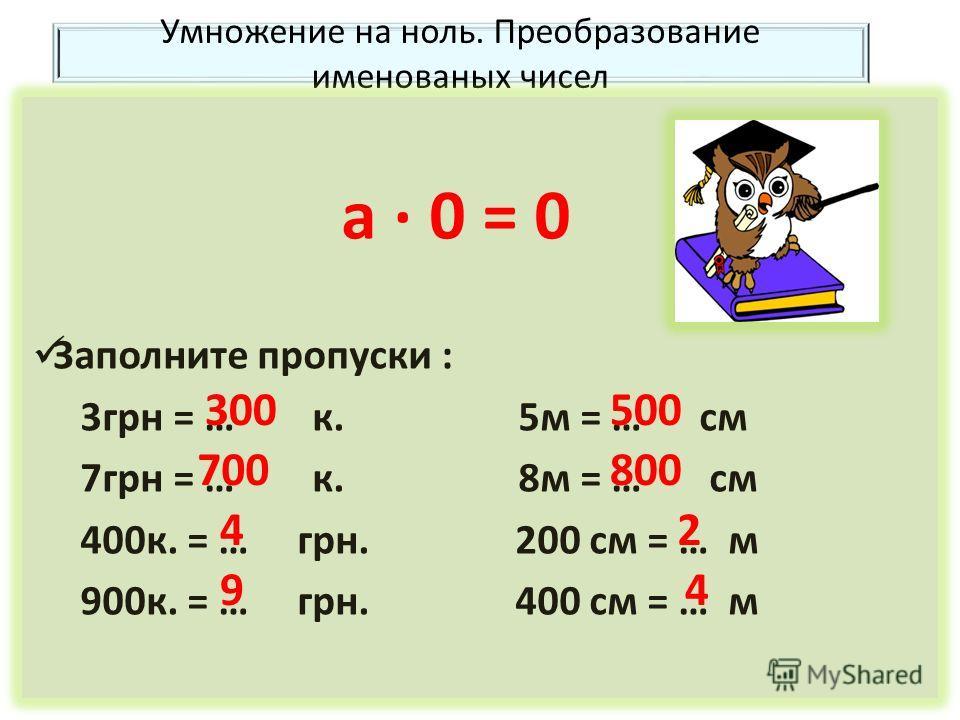Умножение на ноль. Преобразование именованых чисел а 0 = 0 Заполните пропуски : 3 грн = … к. 5 м = … см 7 грн = … к. 8 м = … см 400 к. = … грн. 200 см = … м 900 к. = … грн. 400 см = … м 300 700 4 9 500 800 2 4