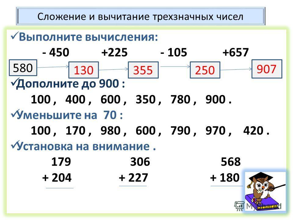 Сложение и вычитание трехзначных чисел Выполните вычисления: - 450 +225 - 105 +657 Дополните до 900 : 100, 400, 600, 350, 780, 900. Уменьшите на 70 : 100, 170, 980, 600, 790, 970, 420. Установка на внимание. 179 306 568 + 204 + 227 + 180 580 13035525