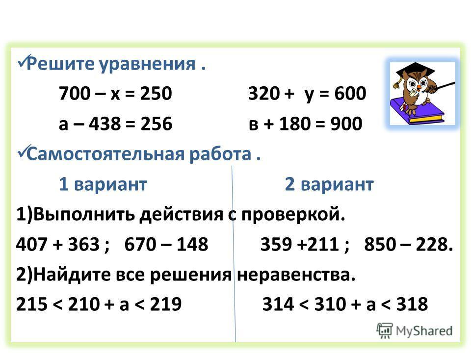 Решите уравнения. 700 – х = 250 320 + у = 600 а – 438 = 256 в + 180 = 900 Самостоятельная работа. 1 вариант 2 вариант 1)Выполнить действия с проверкой. 407 + 363 ; 670 – 148 359 +211 ; 850 – 228. 2)Найдите все решения неравенства. 215 < 210 + a < 219