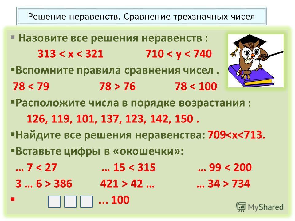 Решение неравенств. Сравнение трехзначных чисел Назовите все решения неравенств : 313 < x < 321 710 < y < 740 Вспомните правила сравнения чисел. 78 76 78 < 100 Расположите числа в порядке возрастания : 126, 119, 101, 137, 123, 142, 150. Найдите все р