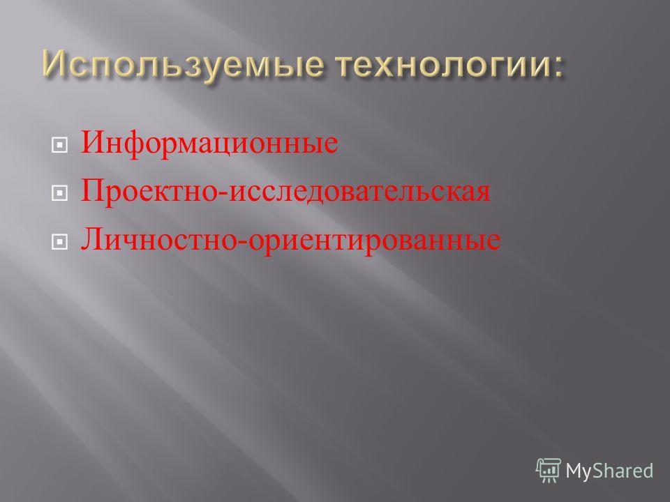Информационные Проектно - исследовательская Личностно - ориентированные