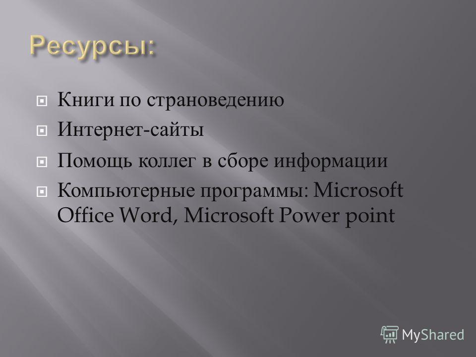 Книги по страноведению Интернет - сайты Помощь коллег в сборе информации Компьютерные программы : Microsoft Office Word, Microsoft Power point