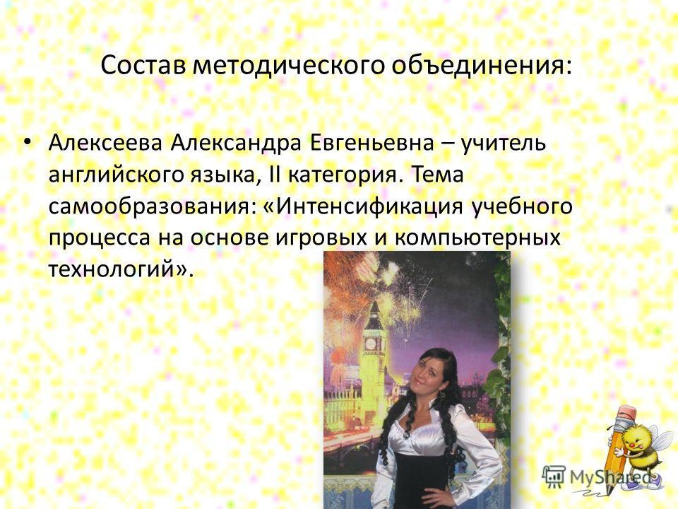 Состав методического объединения: Алексеева Александра Евгеньевна – учитель английского языка, II категория. Тема самообразования: «Интенсификация учебного процесса на основе игровых и компьютерных технологий».