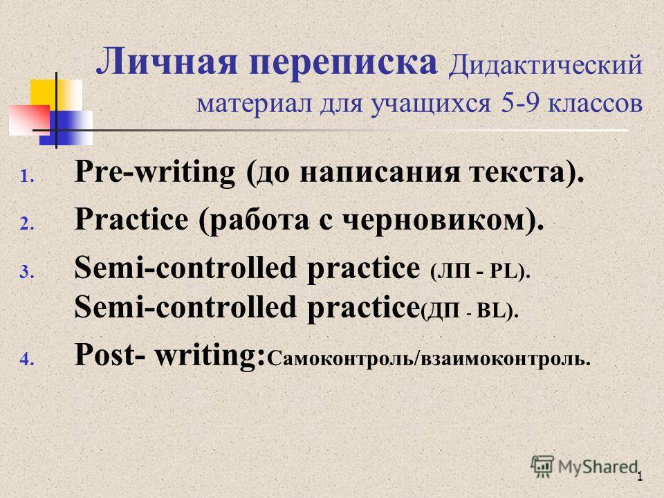 Личная переписка Дидактический материал для учащихся 5-9 классов 1. Pre-writing (до написания текста). 2. Practice (работа с черновиком). 3. Semi-controlled practice (ЛП - PL). Semi-controlled practice (ДП - BL). 4. Post- writing: Самоконтроль/взаимо