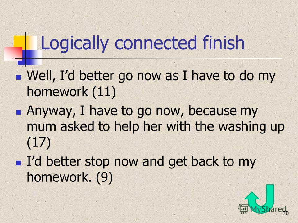 Logically connected finish Well, Id better go now as I have to do my homework (11) Anyway, I have to go now, because my mum asked to help her with the washing up (17) Id better stop now and get back to my homework. (9) 20