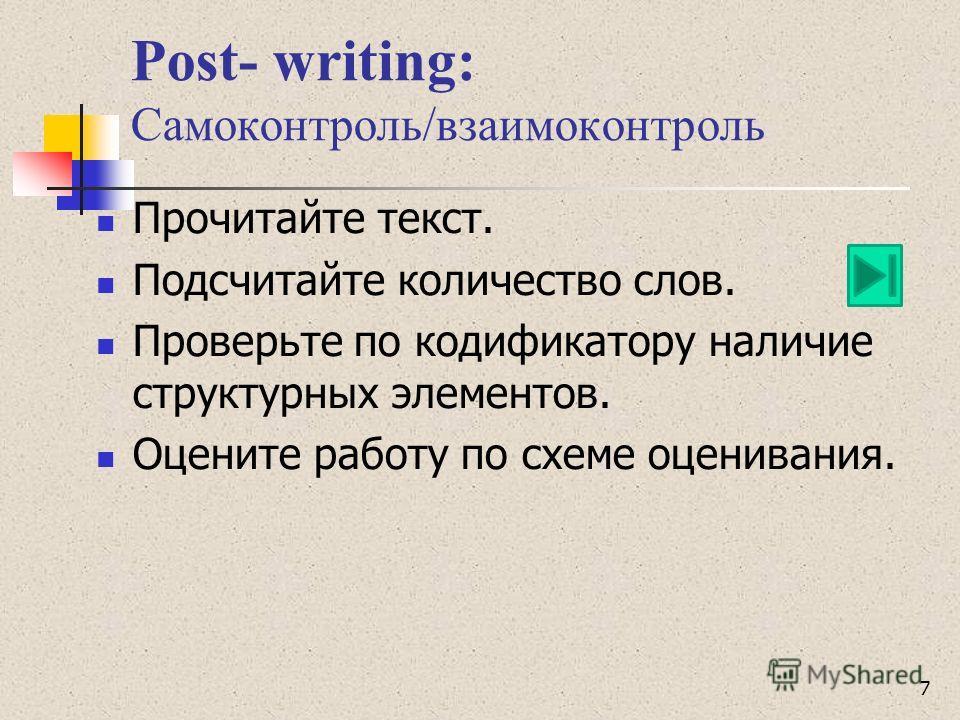 Post- writing: Самоконтроль/взаимоконтроль Прочитайте текст. Подсчитайте количество слов. Проверьте по кодификатору наличие структурных элементов. Оцените работу по схеме оценивания. 7