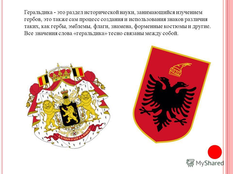 Геральдика - это раздел исторической науки, занимающийся изучением гербов, это также сам процесс создания и использования знаков различия таких, как гербы, эмблемы, флаги, знамена, форменные костюмы и другие. Все значения слова «геральдика» тесно свя