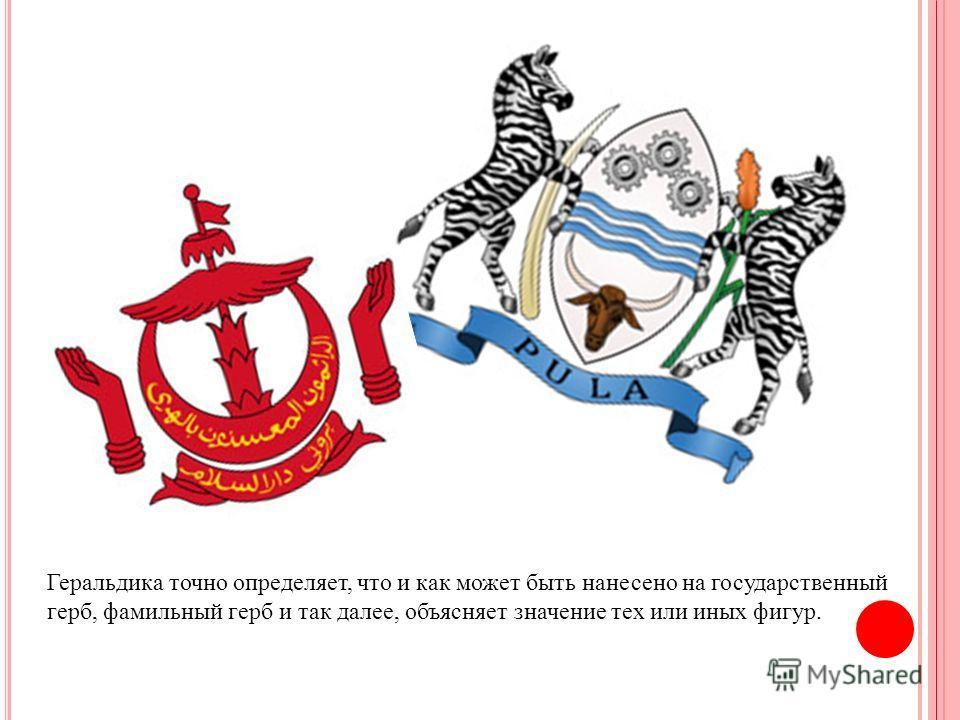 Геральдика точно определяет, что и как может быть нанесено на государственный герб, фамильный герб и так далее, объясняет значение тех или иных фигур.