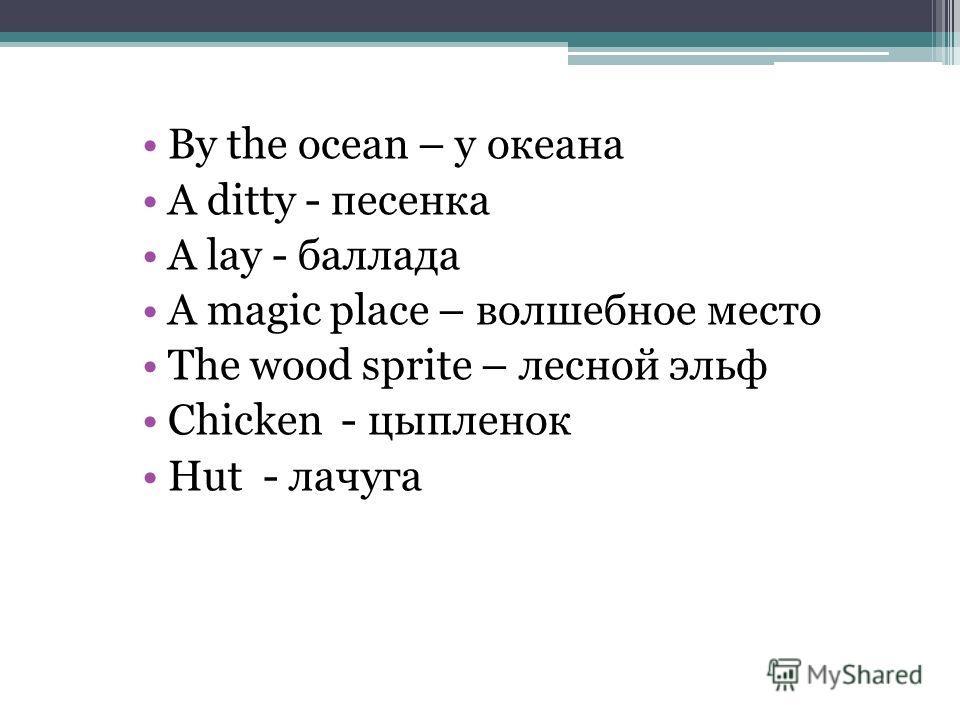 By the ocean – у океана A ditty - песенка A lay - баллада A magic place – волшебное место The wood sprite – лесной эльф Chicken - цыпленок Hut - лачуга