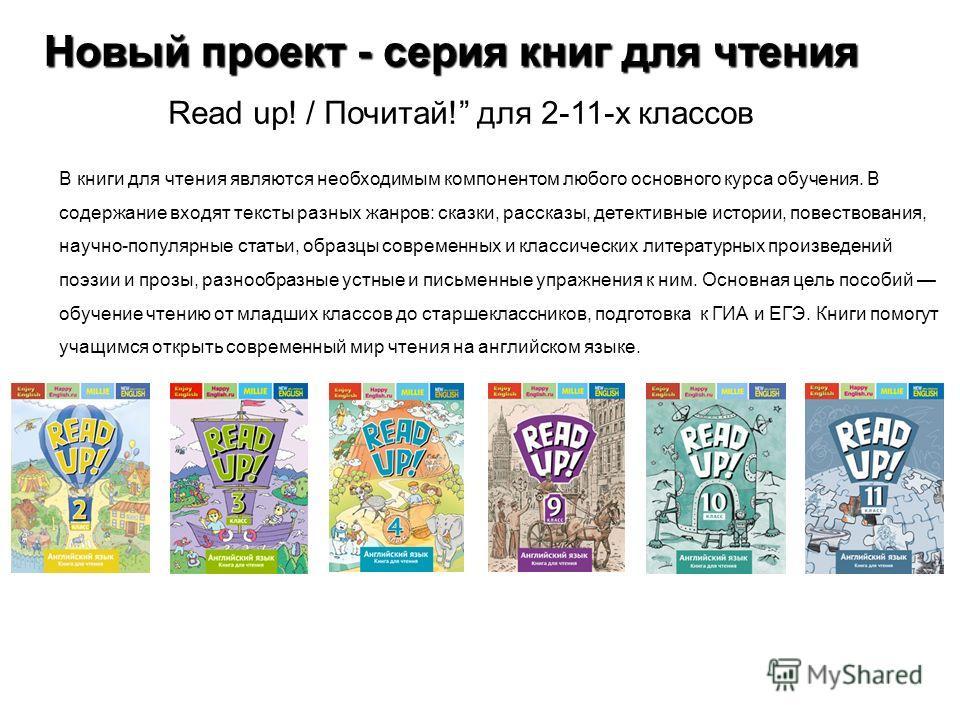 Новый проект - серия книг для чтения Read up! / Почитай! для 2-11-х классов В книги для чтения являются необходимым компонентом любого основного курса обучения. В содержание входят тексты разных жанров: сказки, рассказы, детективные истории, повество