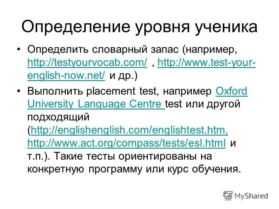 Определение уровня ученика Определить словарный запас (например, http://testyourvocab.com/, http://www.test-your- english-now.net/ и др.) http://testyourvocab.com/http://www.test-your- english-now.net/ Выполнить placement test, например Oxford Univer