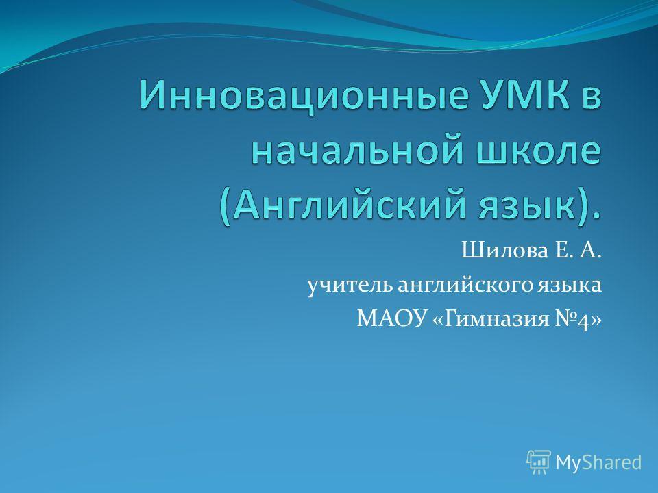 Шилова Е. А. учитель английского языка МАОУ «Гимназия 4»