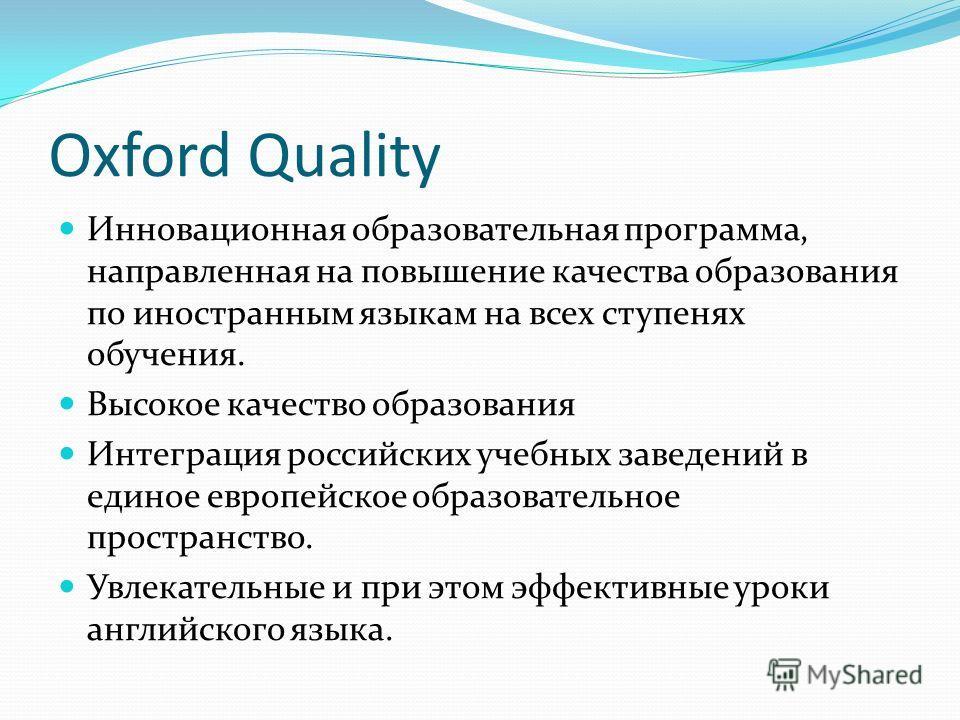 Oxford Quality Инновационная образовательная программа, направленная на повышение качества образования по иностранным языкам на всех ступенях обучения. Высокое качество образования Интеграция российских учебных заведений в единое европейское образова