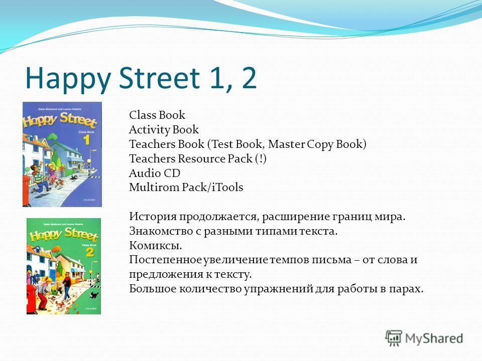 Happy Street 1, 2 Class Book Activity Book Teachers Book (Test Book, Master Copy Book) Teachers Resource Pack (!) Audio CD Multirom Pack/iTools История продолжается, расширение границ мира. Знакомство с разными типами текста. Комиксы. Постепенное уве