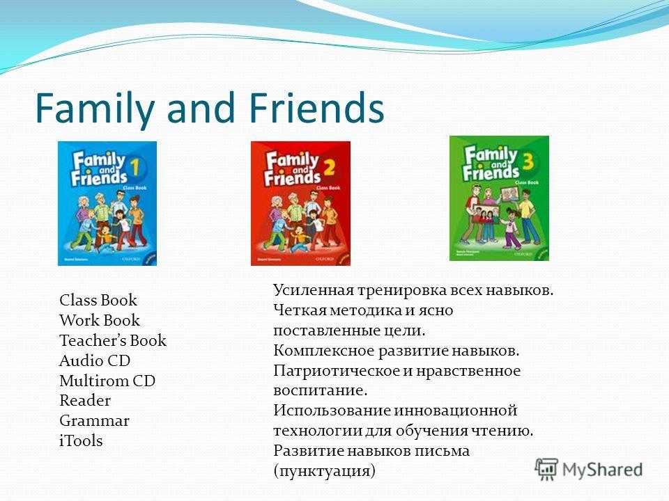 Family and Friends Class Book Work Book Teachers Book Audio CD Multirom CD Reader Grammar iTools Усиленная тренировка всех навыков. Четкая методика и ясно поставленные цели. Комплексное развитие навыков. Патриотическое и нравственное воспитание. Испо